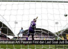 Pembahasan Arti Pasaran First dan Last Goal Judi Bola